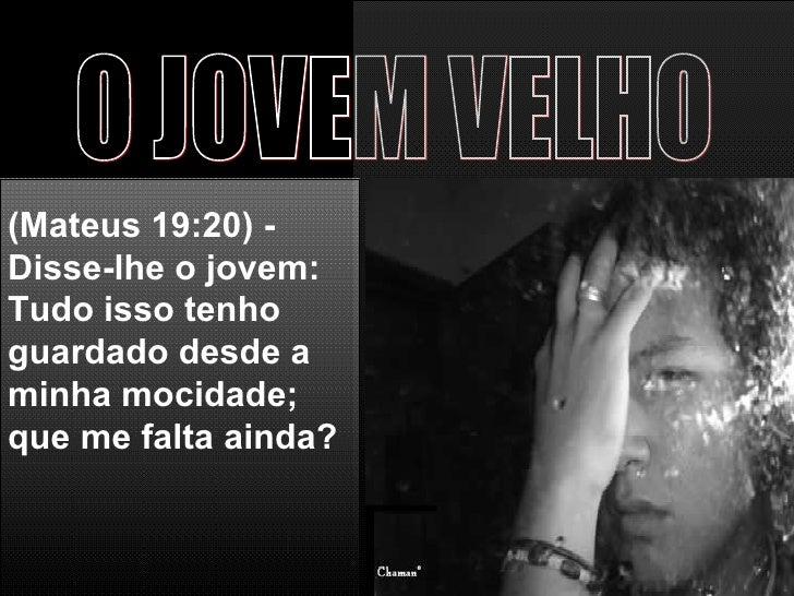 O JOVEM VELHO (Mateus 19:20) - Disse-lhe o jovem: Tudo isso tenho guardado desde a minha mocidade; que me falta ainda?
