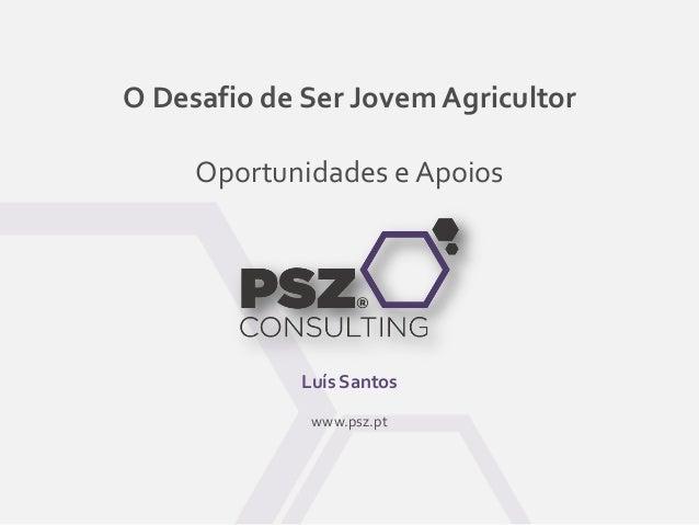 O Desafio de Ser Jovem Agricultor Oportunidades e Apoios Luís Santos www.psz.pt