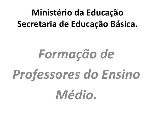 Ministério da Educação Secretaria de Educação Básica. Formação de Professores do Ensino Médio.