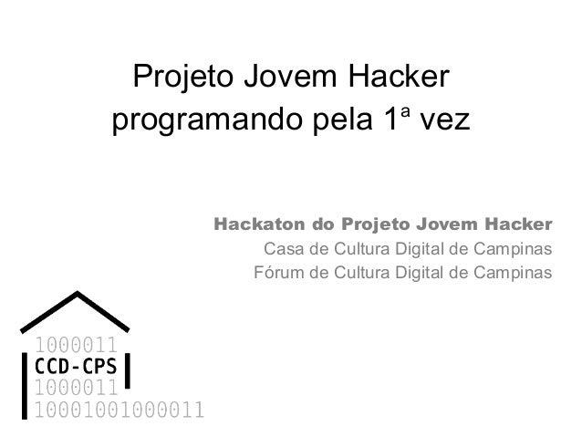 Projeto Jovem Hacker programando pela 1a vez Hackaton do Projeto Jovem Hacker Casa de Cultura Digital de Campinas Fórum de...