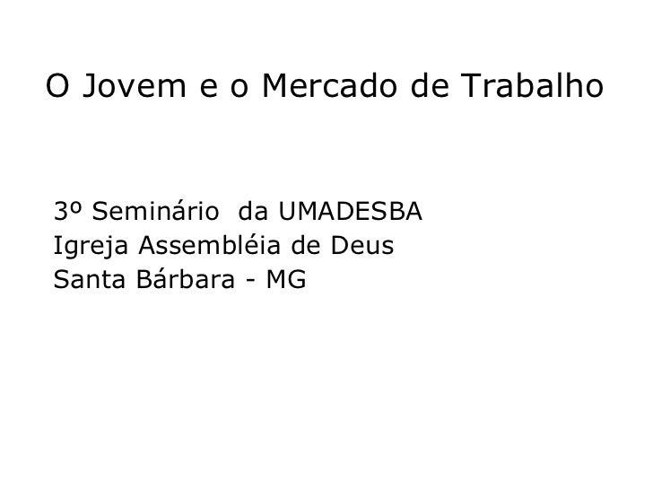O Jovem e o Mercado de Trabalho 3º Seminário  da UMADESBA  Igreja Assembléia de Deus  Santa Bárbara - MG