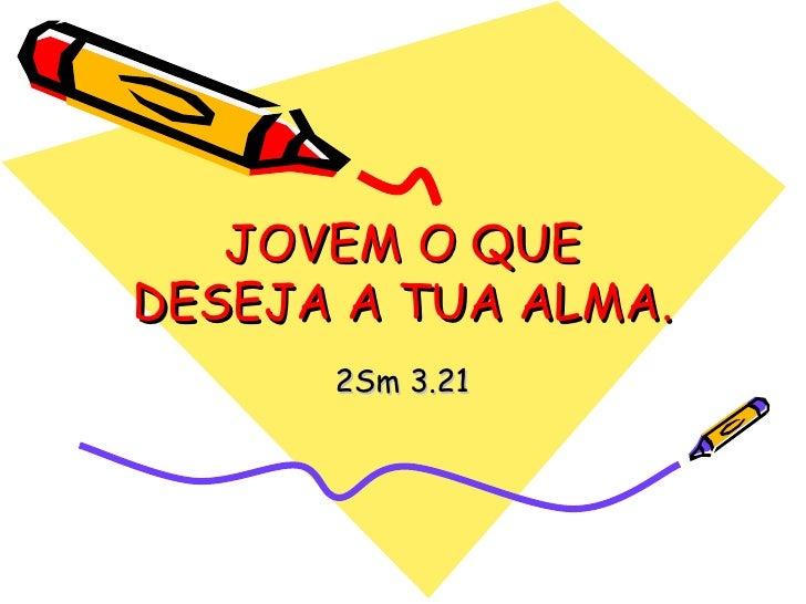 JOVEM O QUE DESEJA A TUA ALMA. 2Sm 3.21