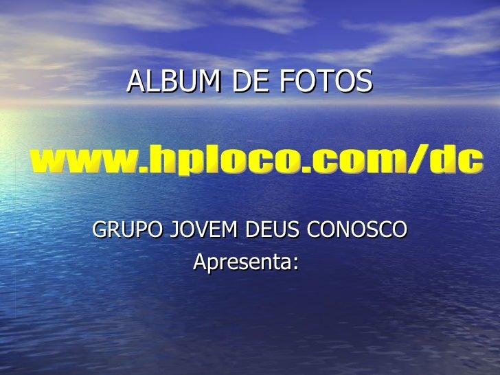ALBUM DE FOTOS GRUPO JOVEM DEUS CONOSCO Apresenta:  www.hploco.com/dc