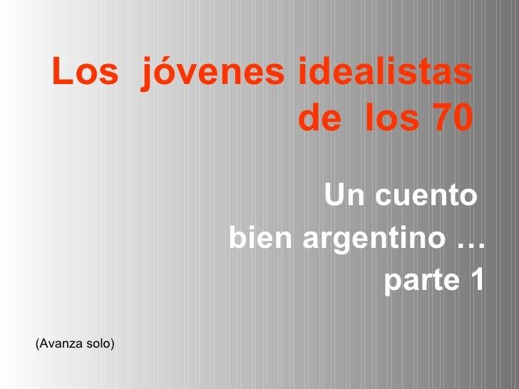 Los  jóvenes idealistas de  los 70 <ul><li>Un cuento  </li></ul><ul><li>bien argentino … </li></ul><ul><li>parte 1 </li></...