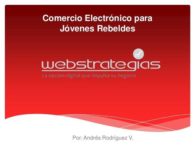 Comercio Electrónico para   Jóvenes Rebeldes      Por: Andrés Rodríguez V.