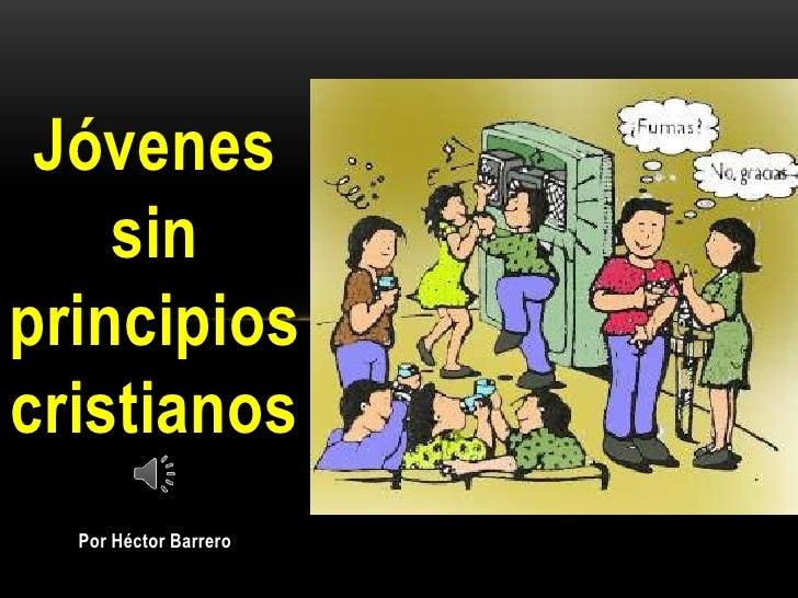 Jóvenes    sinprincipioscristianos  Por Héctor Barrero