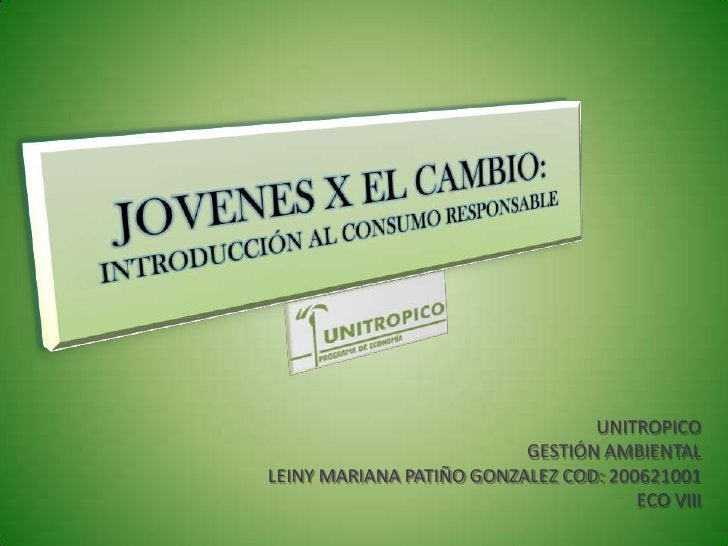 JOVENES X EL CAMBIO:INTRODUCCIÓN AL CONSUMO RESPONSABLE<br />UNITROPICO<br />GESTIÓN AMBIENTAL<br />LEINY MARIANA PATIÑO G...