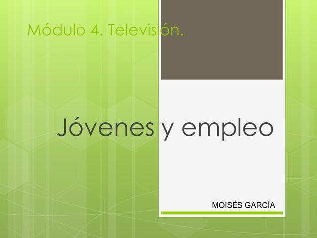 Módulo 4. Televisión.   Jóvenes y empleo                        MOISÉS GARCÍA