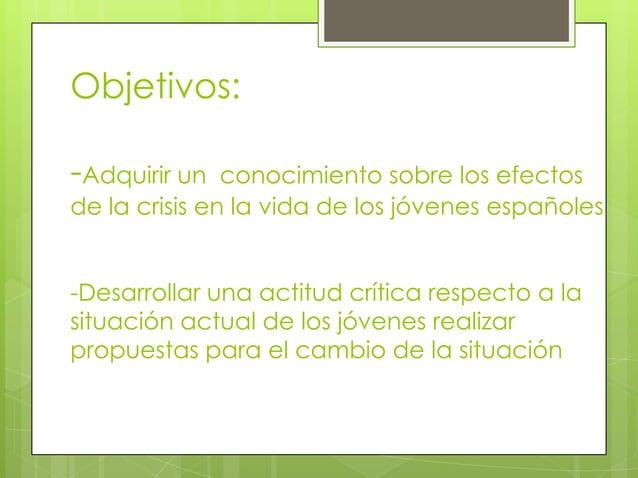 Objetivos:-Adquirir un   conocimiento sobre los efectosde la crisis en la vida de los jóvenes españoles-Desarrollar una ac...