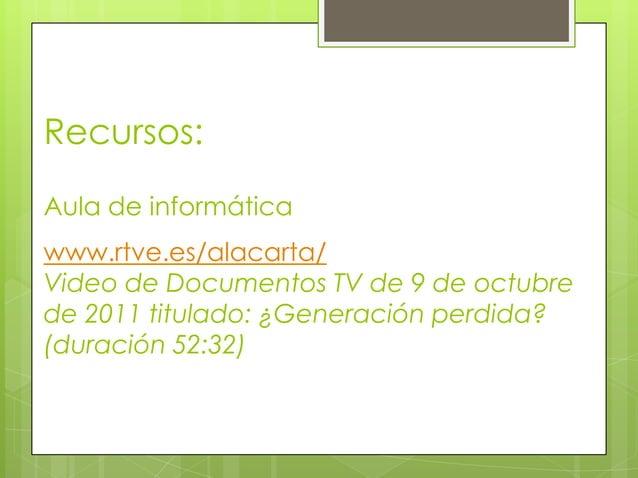 Recursos:Aula de informáticawww.rtve.es/alacarta/Video de Documentos TV de 9 de octubrede 2011 titulado: ¿Generación perdi...