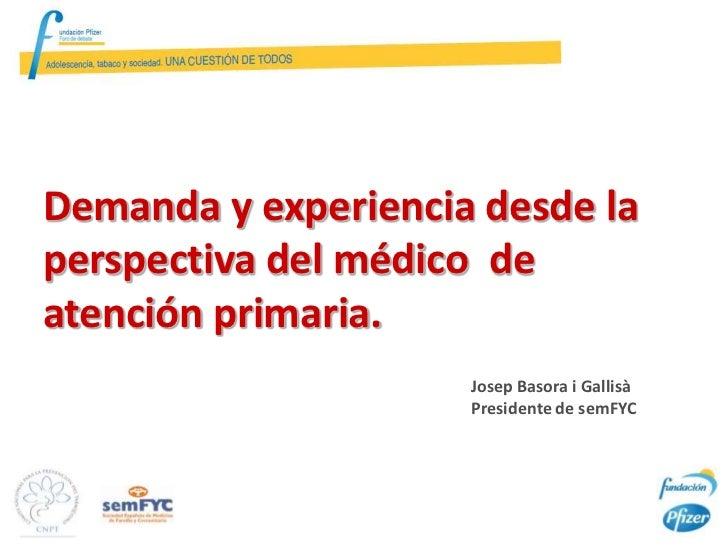 Demanda y experiencia desde laperspectiva del médico deatención primaria.                     Josep Basora i Gallisà      ...