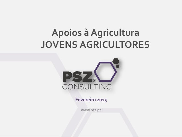 Apoios à Agricultura JOVENS AGRICULTORES Fevereiro 2015 www.psz.pt