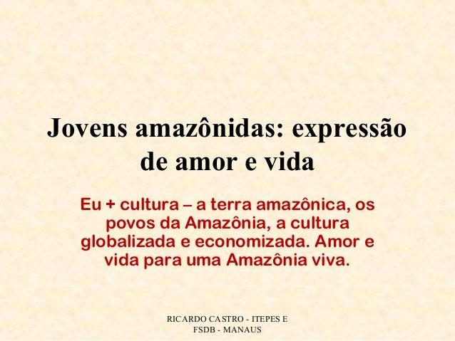 Jovens amazônidas: expressão de amor e vida Eu + cultura – a terra amazônica, os povos da Amazônia, a cultura globalizada ...