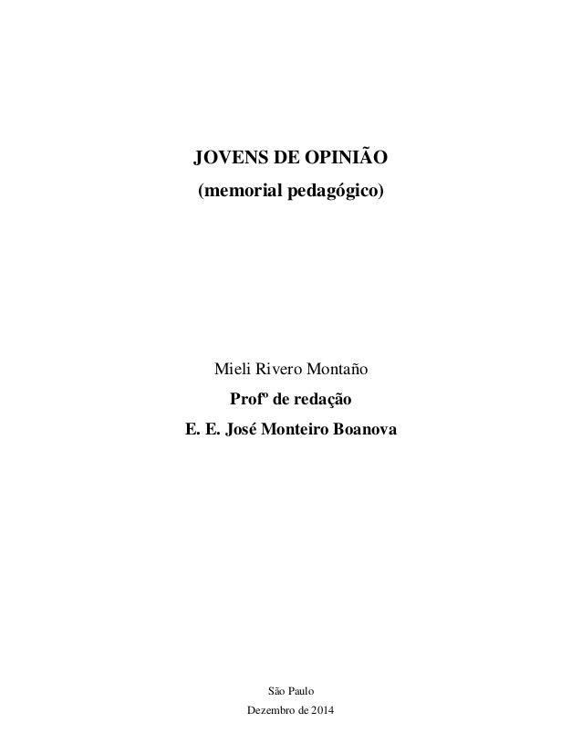 JOVENS DE OPINIÃO (memorial pedagógico) Mieli Rivero Montaño Profº de redação E. E. José Monteiro Boanova São Paulo Dezemb...