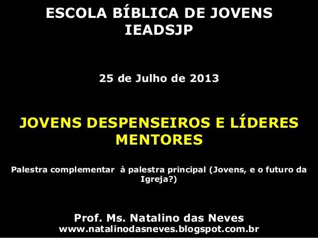 ESCOLA BÍBLICA DE JOVENS IEADSJP 25 de Julho de 2013 JOVENS DESPENSEIROS E LÍDERES MENTORES Palestra complementar à palest...