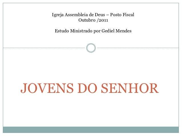 Igreja Assembleia de Deus – Posto Fiscal               Outubro /2011    Estudo Ministrado por Gediel MendesJOVENS DO SENHOR
