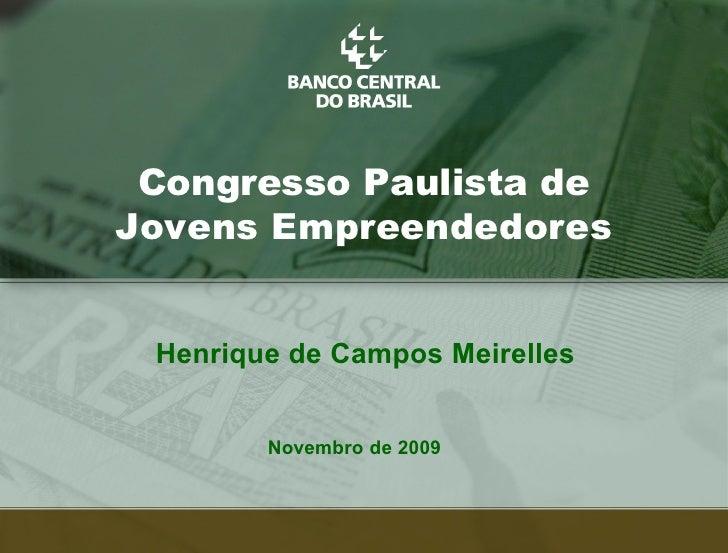 Congresso Paulista de Jovens Empreendedores    Henrique de Campos Meirelles           Novembro de 2009                    ...