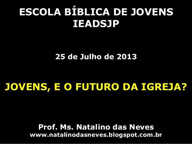 ESCOLA BÍBLICA DE JOVENS IEADSJP 25 de Julho de 2013 JOVENS, E O FUTURO DA IGREJA? Prof. Ms. Natalino das Neves www.natali...