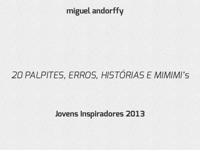 20 PALPITES, ERROS, HISTÓRIAS E MIMIMI's miguel andorffy Jovens Inspiradores 2013