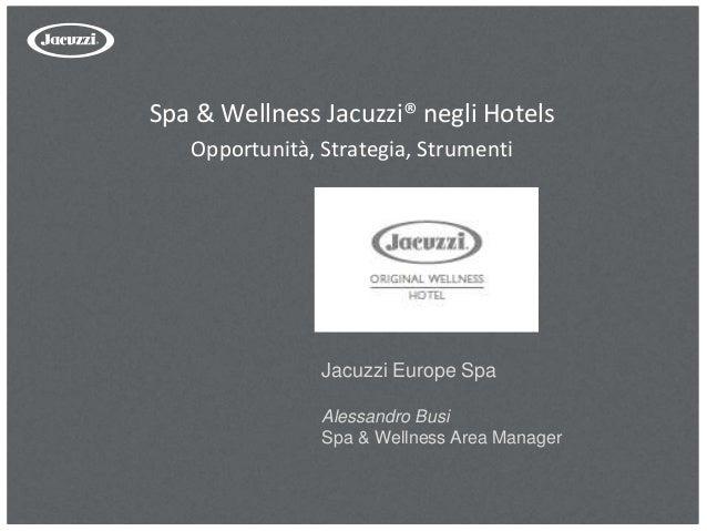 Spa & Wellness Jacuzzi® negli Hotels Opportunità, Strategia, Strumenti Jacuzzi Europe Spa Alessandro Busi Spa & Wellness A...