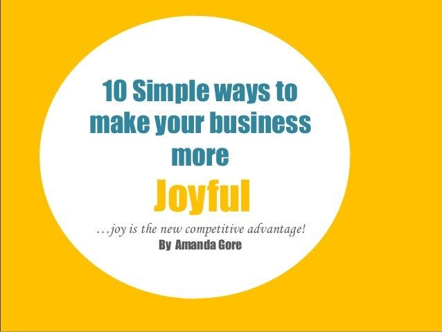 10 Simple ways tomake your businessmoreJoyful…joy is the new competitive advantage!By Amanda Gore