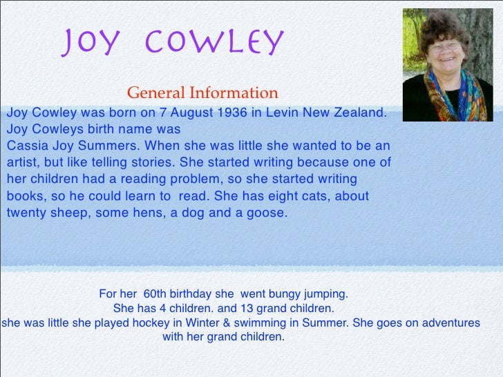 Joy Cowley                       General Information Joy Cowley was born on 7 August 1936 in Levin New Zealand. Joy Cowley...