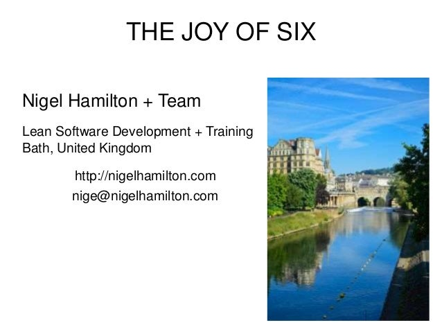 THE JOY OF SIX Nigel Hamilton + Team Lean Software Development + Training Bath, United Kingdom http://nigelhamilton.com ni...