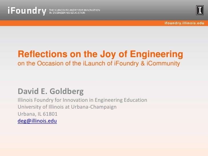 Reflections on the Joy of Engineeringon the Occasion of the iLaunch of iFoundry & iCommunity<br />David E. Goldberg<br />I...