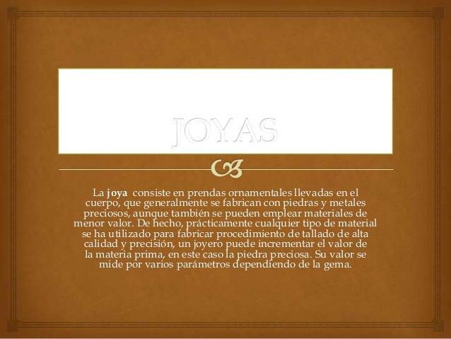 La joya consiste en prendas ornamentales llevadas en elcuerpo, que generalmente se fabrican con piedras y metalespreciosos...
