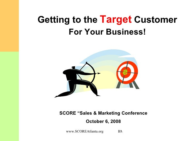 "Getting to the   Target   Customer For Your Business! SCORE ""Sales & Marketing Conference October 6, 2008"