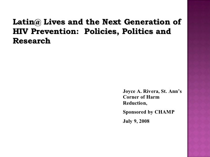 Latin@ Lives and the Next Generation of HIV Prevention:  Policies, Politics and Research Joyce A. Rivera, St. Ann's Corner...