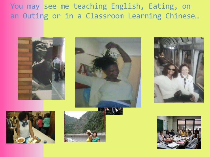 You may see me teaching English, Eating, on an Outing or in a Classroom Learning Chinese…<br />
