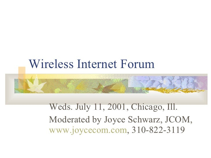 Wireless Internet Forum Weds. July 11, 2001, Chicago, Ill. Moderated by Joyce Schwarz, JCOM,  www.joycecom.com , 310-822-3...