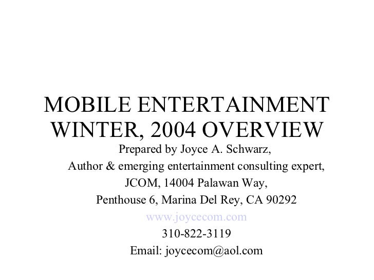 MOBILE ENTERTAINMENT WINTER, 2004 OVERVIEW Prepared by Joyce A. Schwarz,  Author & emerging entertainment consulting exper...