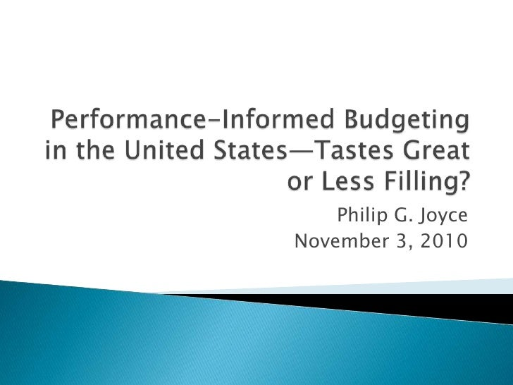 Performance-Informed Budgeting in the United States—Tastes Great or Less Filling? <br />Philip G. Joyce<br />November 3, 2...
