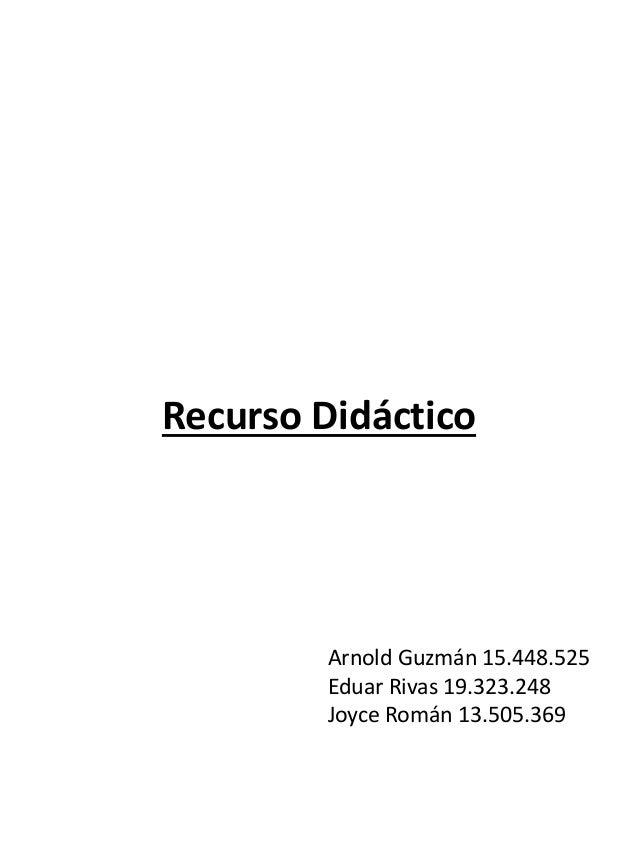 Arnold Guzmán 15.448.525 Eduar Rivas 19.323.248 Joyce Román 13.505.369 Recurso Didáctico