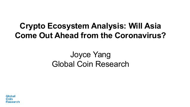 Crypto Ecosystem Analysis: Will Asia Come Out Ahead from the Coronavirus? Joyce Yang Global Coin Research