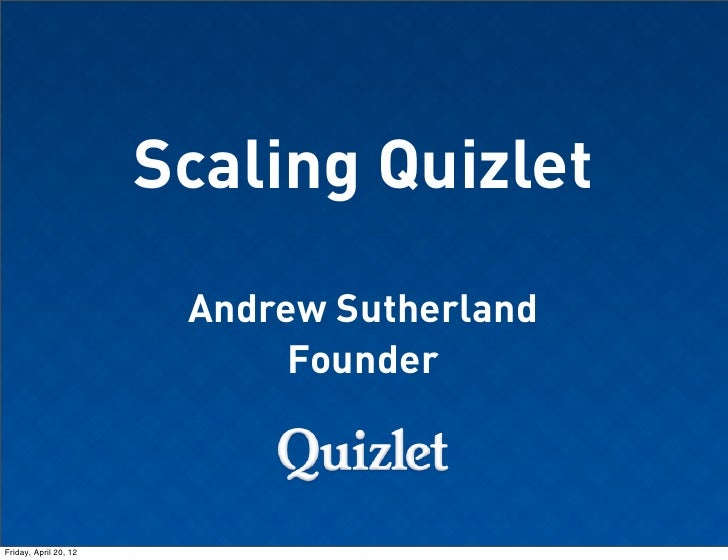 Scaling Quizlet                        Andrew Sutherland                             FounderFriday, April 20, 12