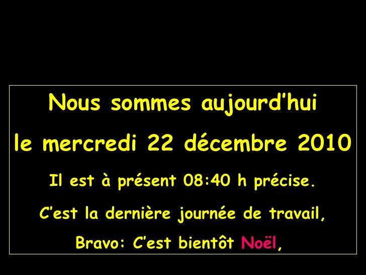 Nous sommes aujourd'hui le  mercredi 22 décembre 2010 Il est à présent  08:40  h précise. C'est la dernière journée de tra...