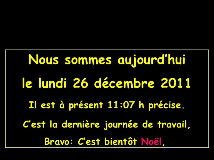 Nous sommes aujourd'hui le  lundi 26 décembre 2011 Il est à présent  11:07  h précise. C'est la dernière journée de travai...