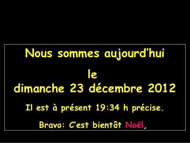Nous sommes aujourd'hui            ledimanche 23 décembre 2012 Il est à présent 19:34 h précise.    Bravo: C'est bientôt N...