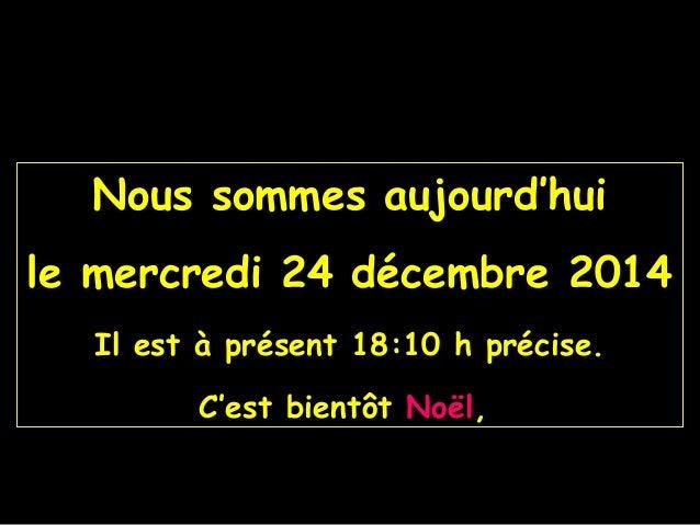 Nous sommes aujourd'hui le mercredi 24 décembre 2014 Il est à présent 18:10 h précise. C'est bientôt Noël,