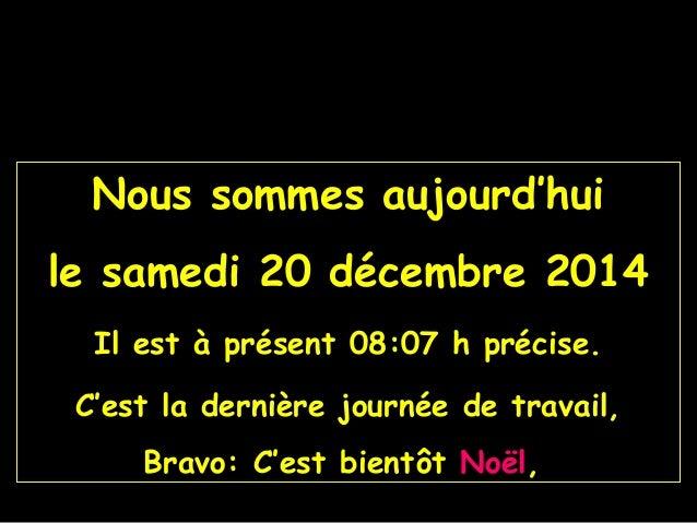 Nous sommes aujourd'hui le samedi 20 décembre 2014 Il est à présent 08:07 h précise. C'est la dernière journée de travail,...