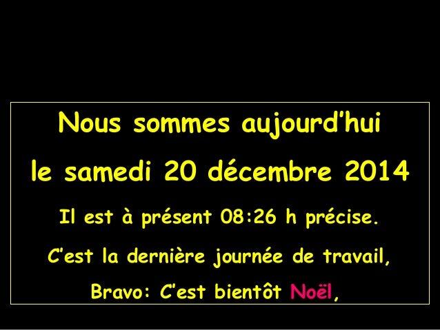 Nous sommes aujourd'hui le samedi 20 décembre 2014 Il est à présent 08:26 h précise. C'est la dernière journée de travail,...