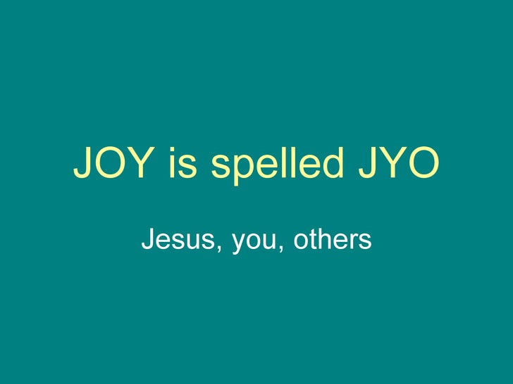 JOY is spelled JYO Jesus, you, others