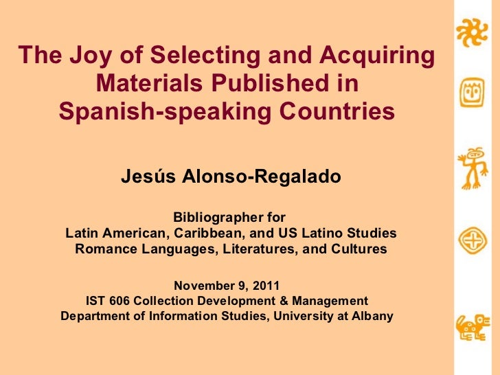 The Joy of Selecting and Acquiring Materials Published in Spanish-speaking Countries Jesús Alonso-Regalado Bibliographer f...