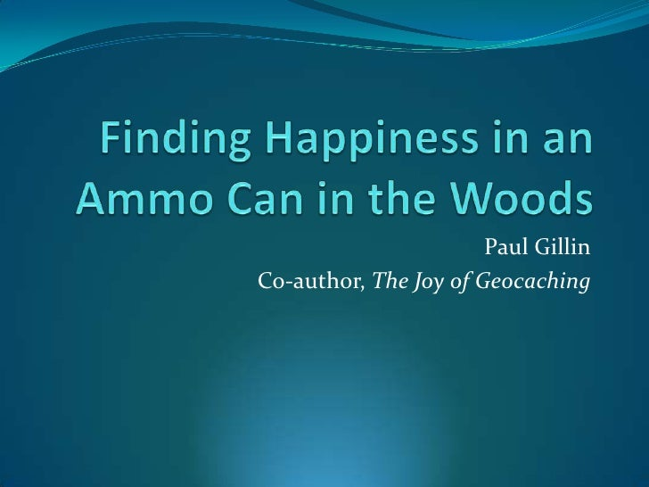 Finding Happiness in an Ammo Can in the Woods<br />Paul Gillin<br />Co-author, The Joy of Geocaching<br />