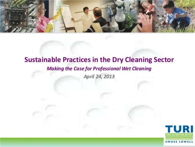 Sustainable Practices in the Dry Cleaning SectorMaking the Case for Professional Wet CleaningApril 24, 2013
