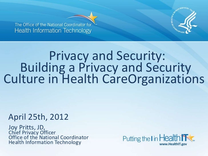 Privacy and Security:   Building a Privacy and SecurityCulture in Health CareOrganizationsApril 25th, 2012Joy Pritts, JD,C...