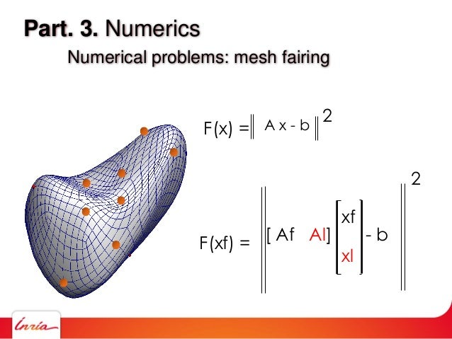 Part. 3. Numerics Numerical problems: mesh fairing F(xf) = xf xl [ Af Al] - b 2 F(x) = 2A x - b